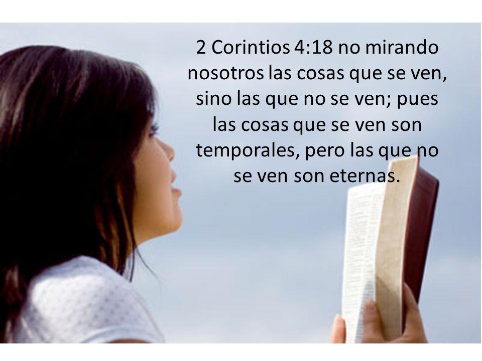 2 Corintios 4:18 no mirando nosotros las cosas que se ven, sino las que no se ven; pues las cosas que se ven son temporales, pero las que no se ven so