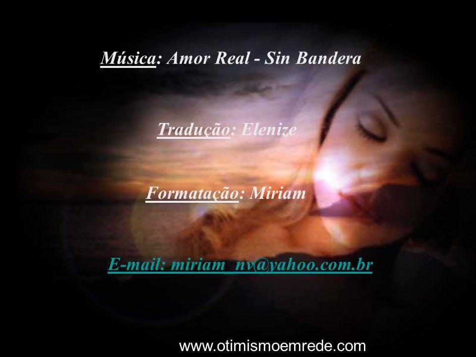 Tradução: Elenize Formatação: Miriam E-mail: miriam_nv@yahoo.com.br Música: Amor Real - Sin Bandera www.otimismoemrede.com