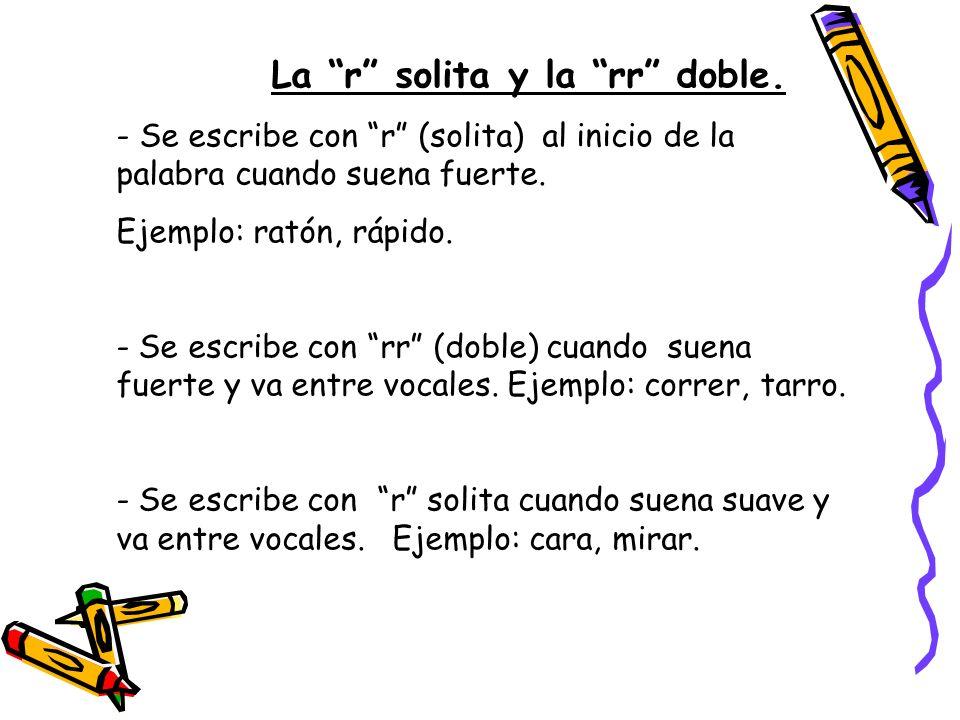 La r solita y la rr doble. - Se escribe con r (solita) al inicio de la palabra cuando suena fuerte. Ejemplo: ratón, rápido. - Se escribe con rr (doble