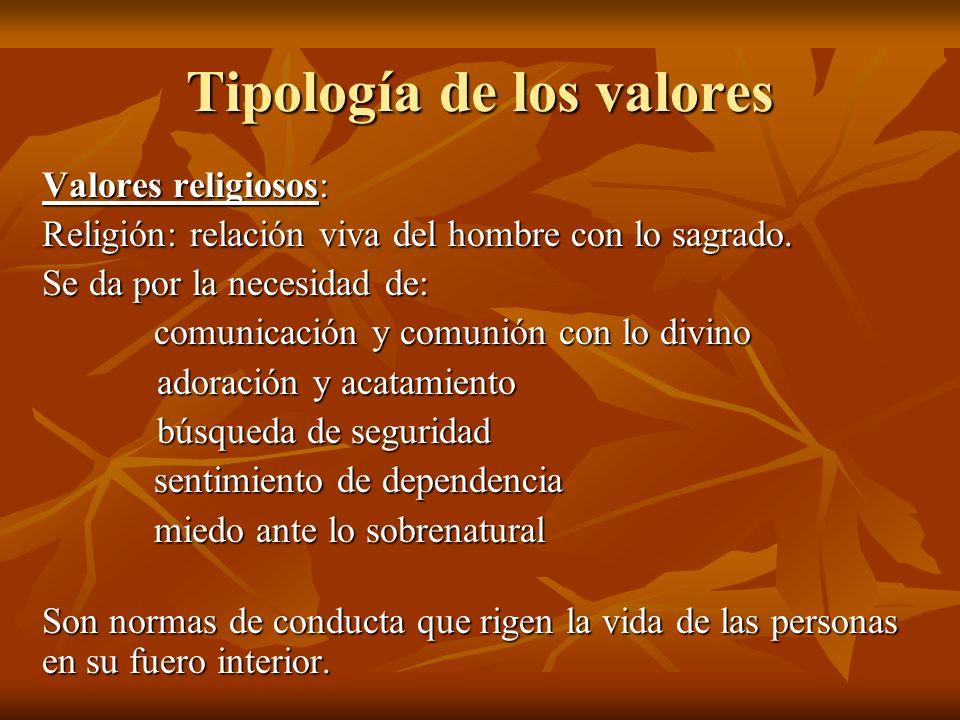 Tipología de los valores Valores religiosos: Religión: relación viva del hombre con lo sagrado. Se da por la necesidad de: comunicación y comunión con