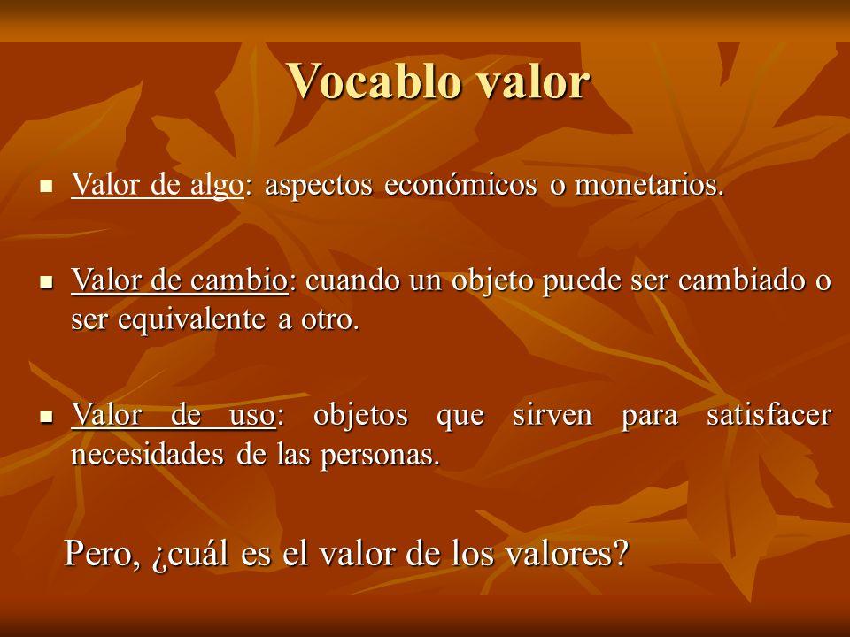 Vocablo valor : aspectos económicos o monetarios. Valor de algo: aspectos económicos o monetarios. Valor de cambio: cuando un objeto puede ser cambiad