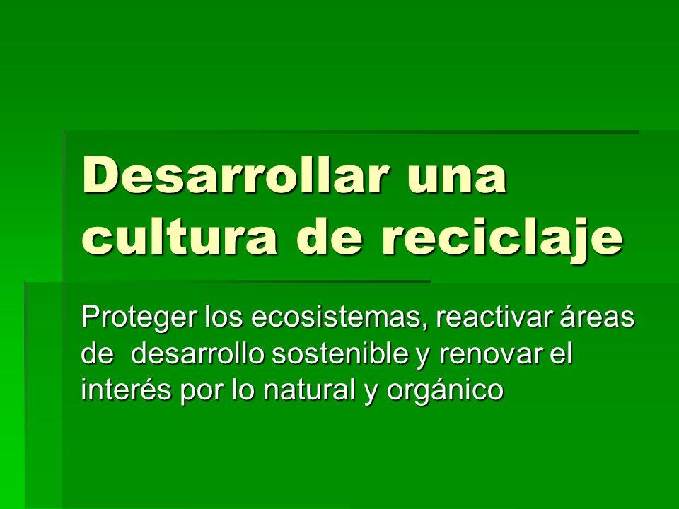 Desarrollar una cultura de reciclaje Proteger los ecosistemas, reactivar áreas de desarrollo sostenible y renovar el interés por lo natural y orgánico