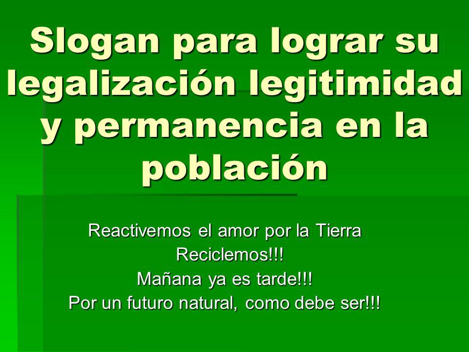 Slogan para lograr su legalización legitimidad y permanencia en la población Reactivemos el amor por la Tierra Reciclemos!!! Reciclemos!!! Mañana ya e
