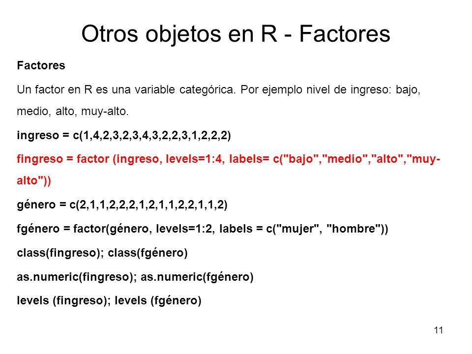 Otros objetos en R - Factores Factores Un factor en R es una variable categórica. Por ejemplo nivel de ingreso: bajo, medio, alto, muy-alto. ingreso =