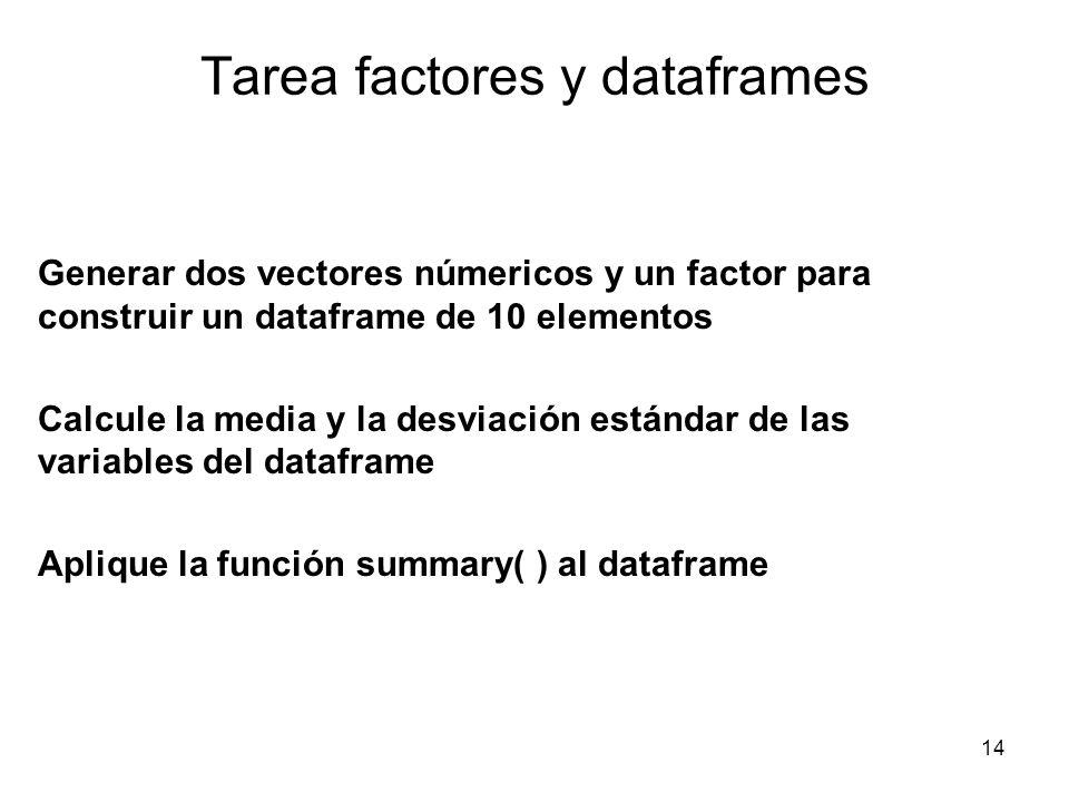 Tarea factores y dataframes Generar dos vectores númericos y un factor para construir un dataframe de 10 elementos Calcule la media y la desviación es