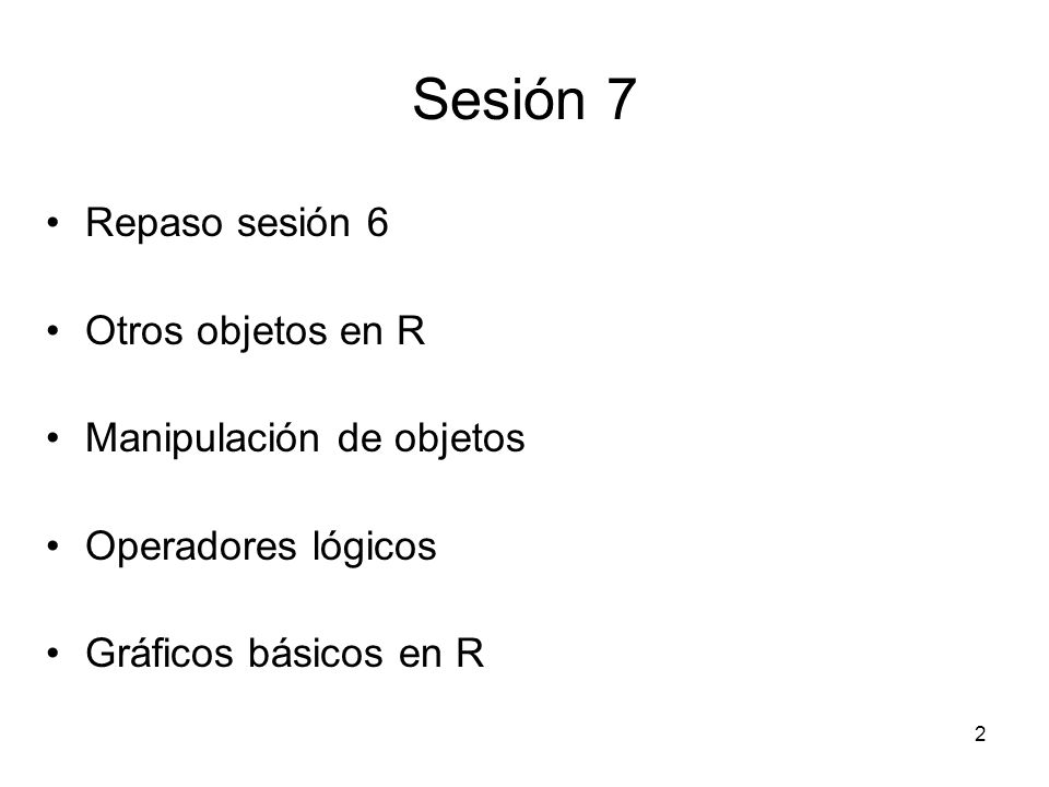 Sesión 7 Repaso sesión 6 Otros objetos en R Manipulación de objetos Operadores lógicos Gráficos básicos en R 2