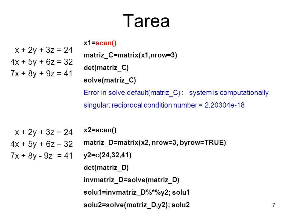 Tarea x + 2y + 3z = 24 4x + 5y + 6z = 32 7x + 8y + 9z = 41 x + 2y + 3z = 24 4x + 5y + 6z = 32 7x + 8y - 9z = 41 7 x1=scan() matriz_C=matrix(x1,nrow=3)
