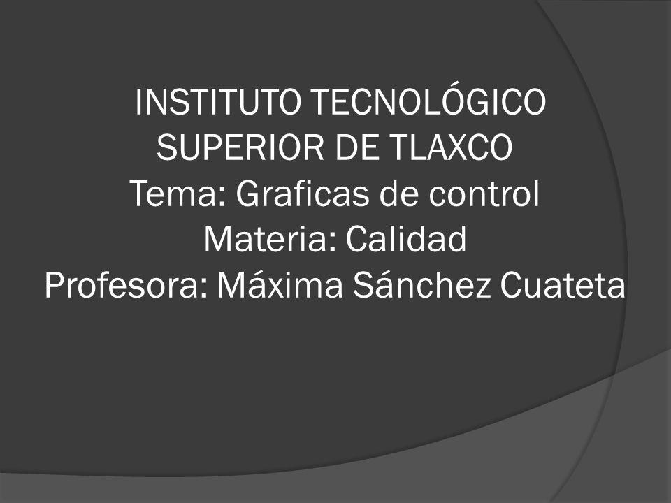 INSTITUTO TECNOLÓGICO SUPERIOR DE TLAXCO Tema: Graficas de control Materia: Calidad Profesora: Máxima Sánchez Cuateta