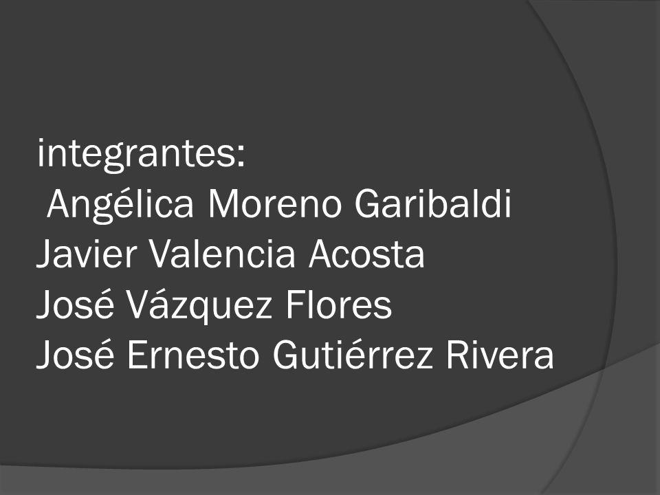 integrantes: Angélica Moreno Garibaldi Javier Valencia Acosta José Vázquez Flores José Ernesto Gutiérrez Rivera
