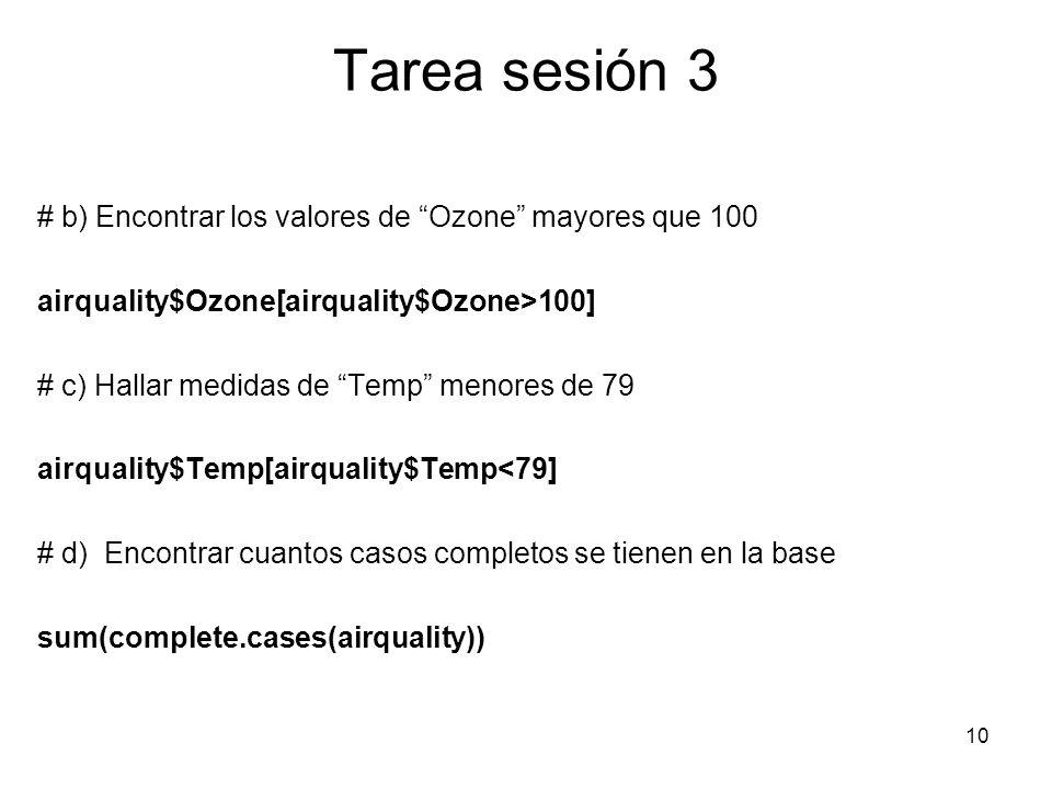 Tarea sesión 3 # b) Encontrar los valores de Ozone mayores que 100 airquality$Ozone[airquality$Ozone>100] # c) Hallar medidas de Temp menores de 79 ai