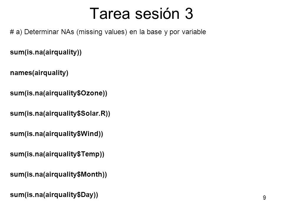 Tarea sesión 3 # a) Determinar NAs (missing values) en la base y por variable sum(is.na(airquality)) names(airquality) sum(is.na(airquality$Ozone)) su