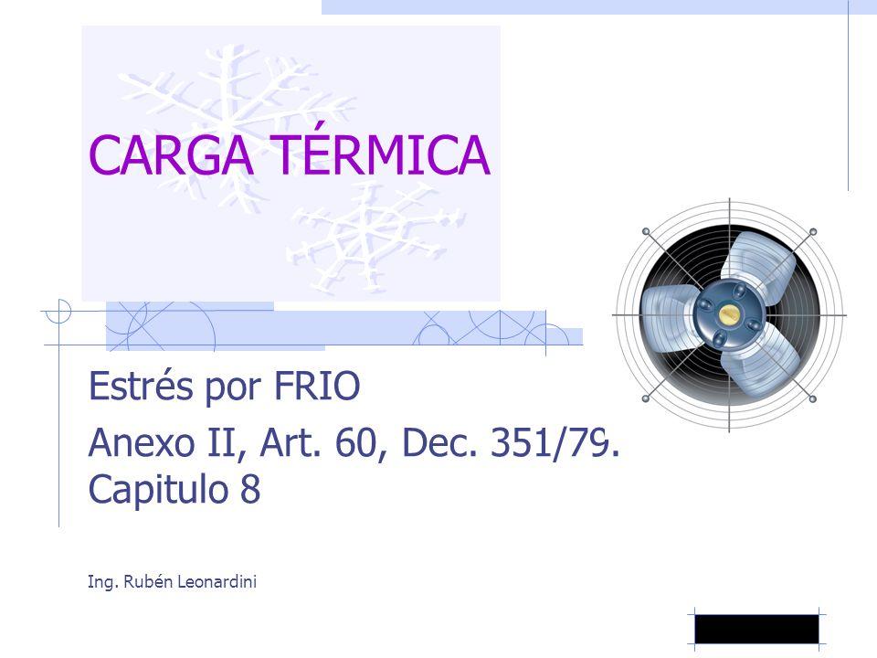 CARGA TÉRMICA Estrés por FRIO Anexo II, Art. 60, Dec. 351/79. Capitulo 8 Ing. Rubén Leonardini