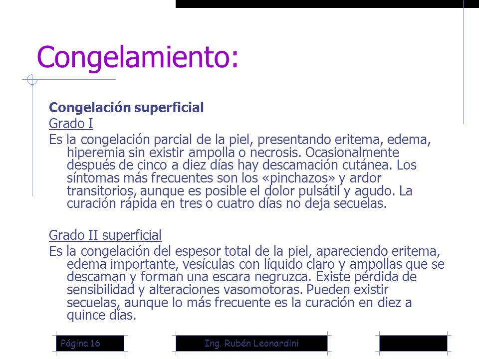 Ing. Rubén LeonardiniPágina 16 Congelamiento: Congelación superficial Grado I Es la congelación parcial de la piel, presentando eritema, edema, hipere