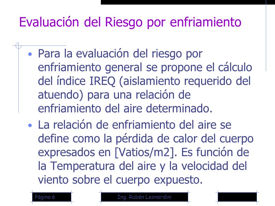 Ing. Rubén LeonardiniPágina 6 Evaluación del Riesgo por enfriamiento Para la evaluación del riesgo por enfriamiento general se propone el cálculo del