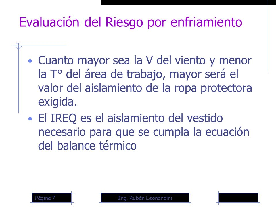 Ing. Rubén LeonardiniPágina 7 Evaluación del Riesgo por enfriamiento Cuanto mayor sea la V del viento y menor la T° del área de trabajo, mayor será el