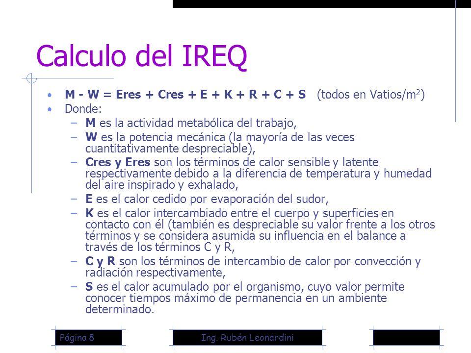 Ing. Rubén LeonardiniPágina 8 Calculo del IREQ M - W = Eres + Cres + E + K + R + C + S (todos en Vatios/m 2 ) Donde: –M es la actividad metabólica del