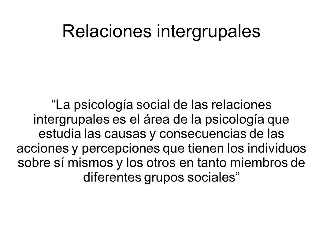 La psicología social de las relaciones intergrupales es el área de la psicología que estudia las causas y consecuencias de las acciones y percepciones