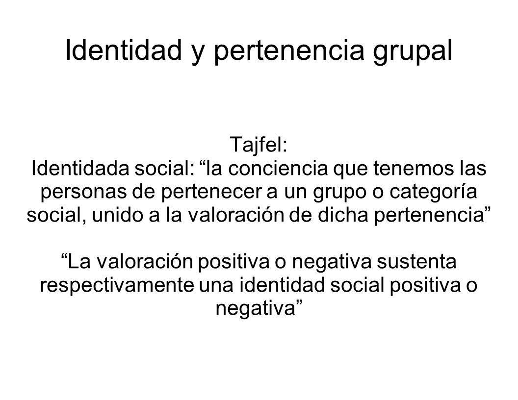 Identidad y pertenencia grupal Tajfel: Identidada social: la conciencia que tenemos las personas de pertenecer a un grupo o categoría social, unido a
