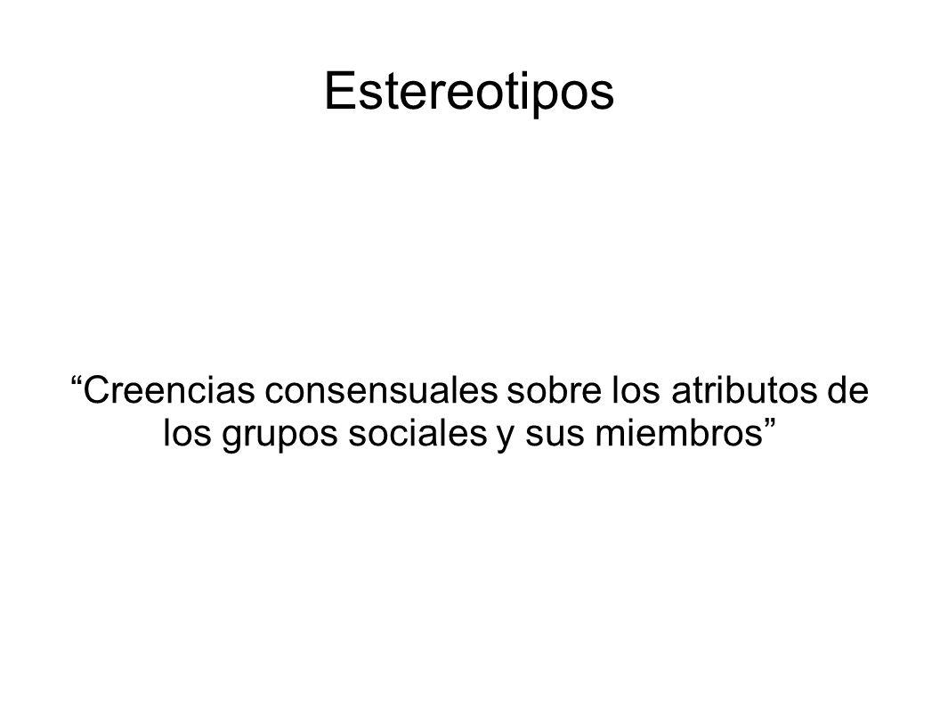 Estereotipos Creencias consensuales sobre los atributos de los grupos sociales y sus miembros
