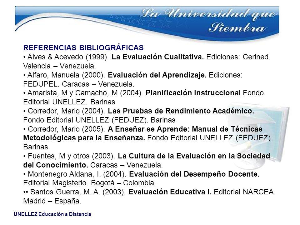 UNELLEZ Educación a Distancia REFERENCIAS BIBLIOGRÁFICAS Alves & Acevedo (1999). La Evaluación Cualitativa. Ediciones: Cerined. Valencia – Venezuela.