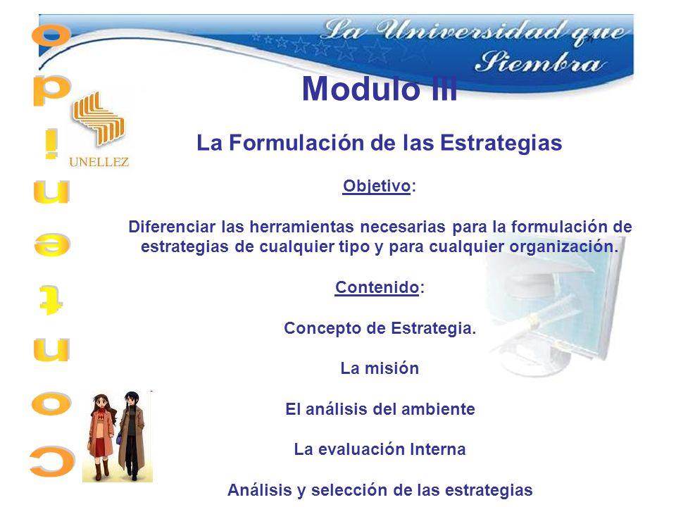 Modulo III La Formulación de las Estrategias Objetivo: Diferenciar las herramientas necesarias para la formulación de estrategias de cualquier tipo y