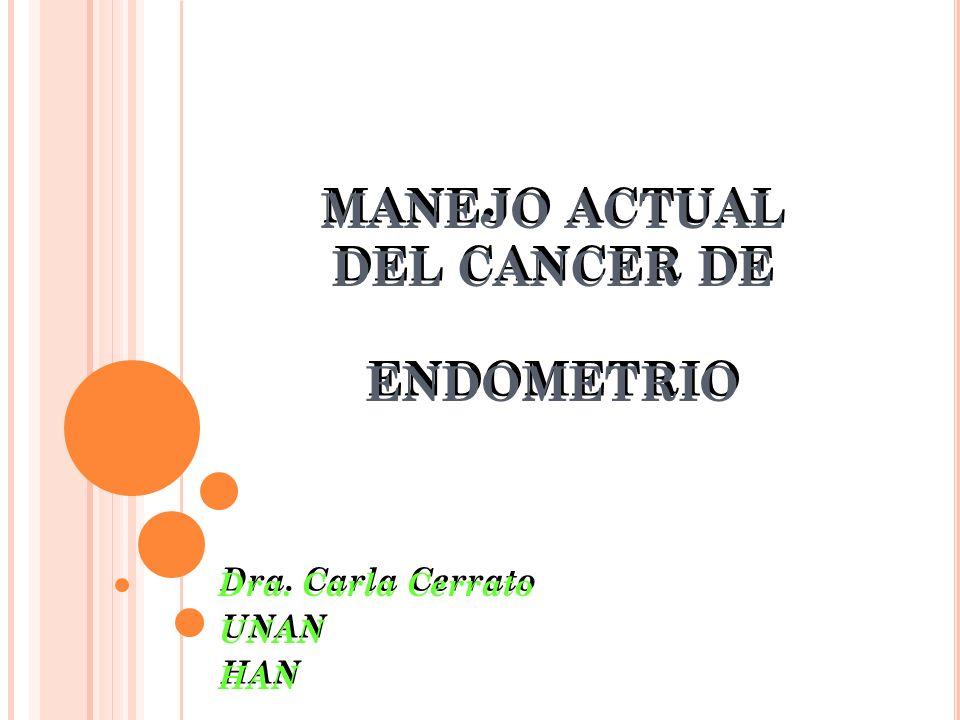 MANEJO ACTUAL DEL CANCER DE ENDOMETRIO Dra. Carla Cerrato UNAN HAN Dra. Carla Cerrato UNAN HAN