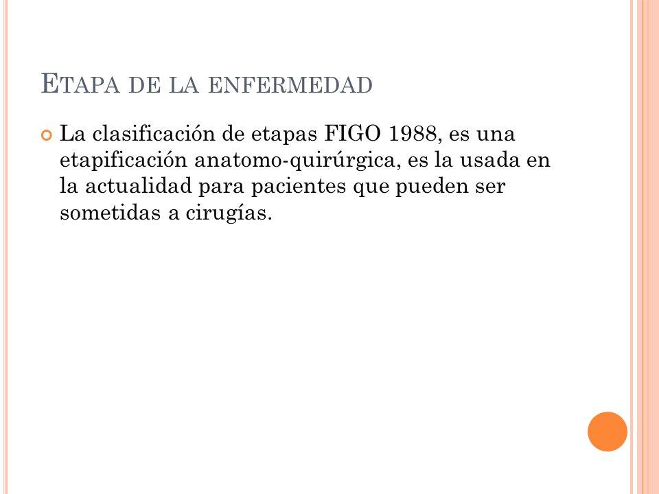 E TAPA DE LA ENFERMEDAD La clasificación de etapas FIGO 1988, es una etapificación anatomo-quirúrgica, es la usada en la actualidad para pacientes que