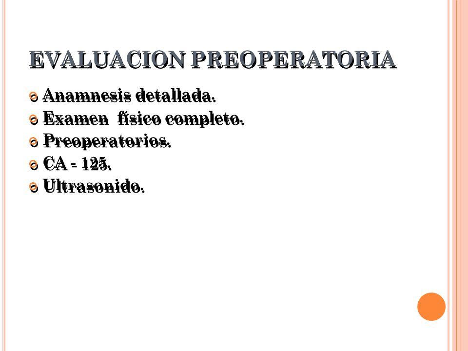 EVALUACION PREOPERATORIA Anamnesis detallada. Examen físico completo. Preoperatorios. CA - 125. Ultrasonido. Anamnesis detallada. Examen físico comple