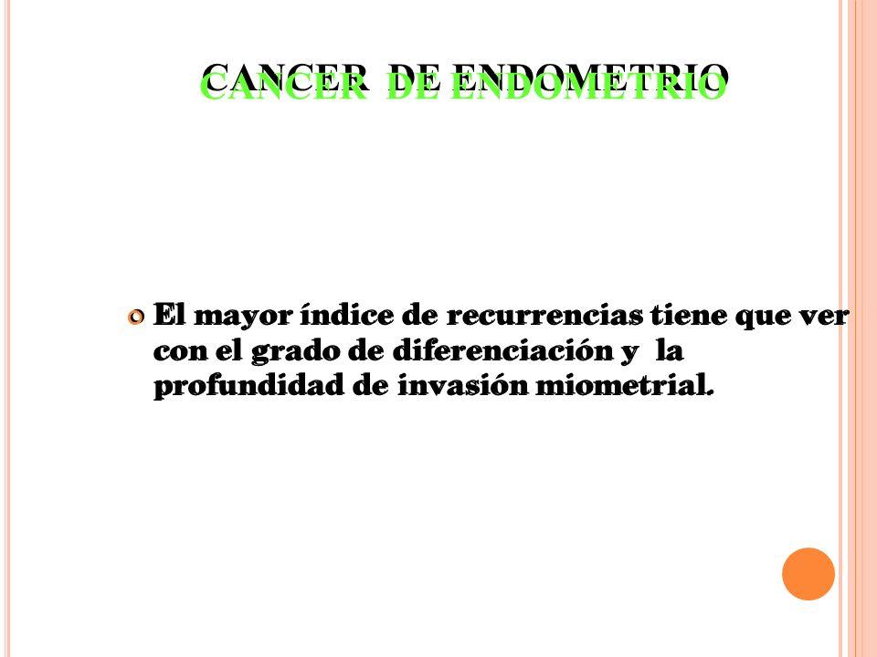 El mayor índice de recurrencias tiene que ver con el grado de diferenciación y la profundidad de invasión miometrial. CANCER DE ENDOMETRIO