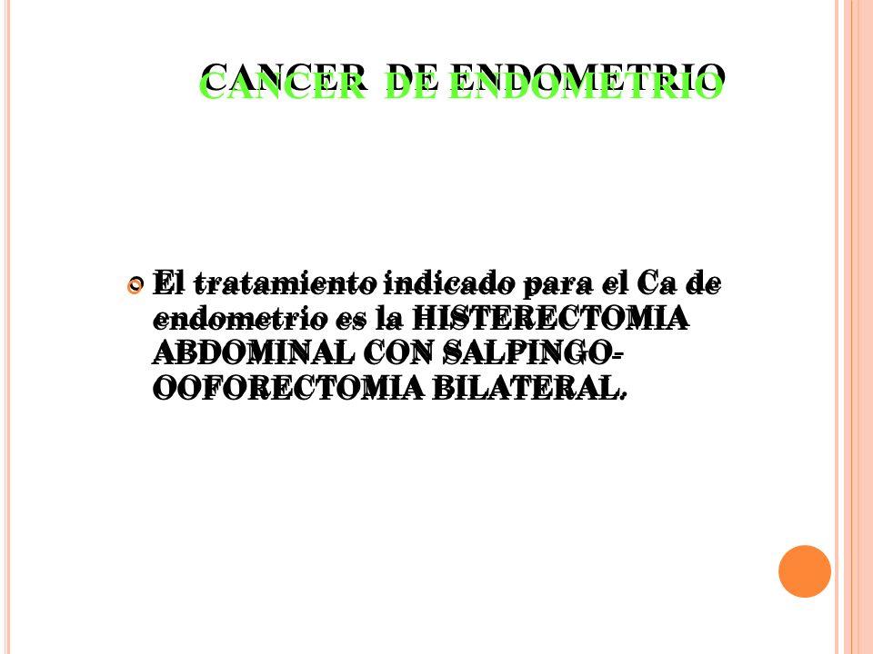 El tratamiento indicado para el Ca de endometrio es la HISTERECTOMIA ABDOMINAL CON SALPINGO- OOFORECTOMIA BILATERAL. CANCER DE ENDOMETRIO