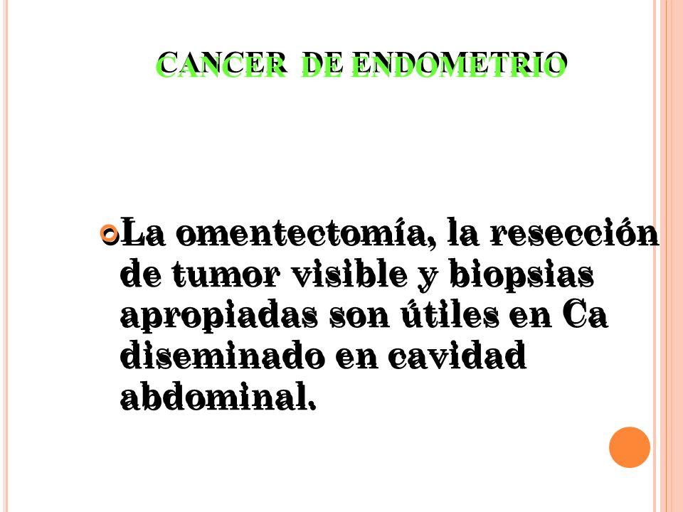 La omentectomía, la resección de tumor visible y biopsias apropiadas son útiles en Ca diseminado en cavidad abdominal. CANCER DE ENDOMETRIO