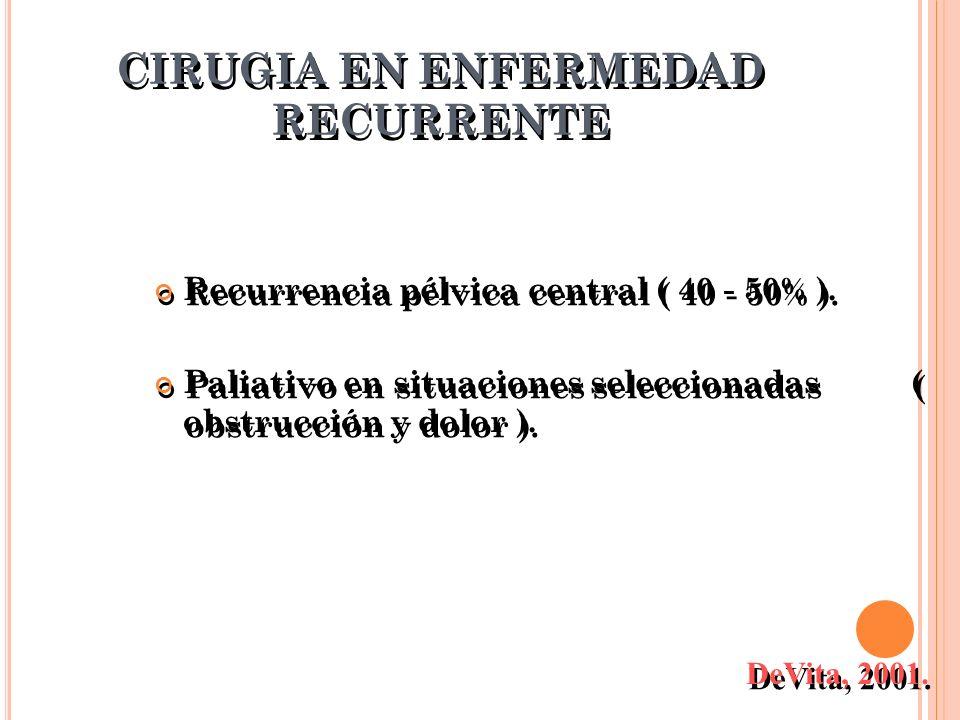 CIRUGIA EN ENFERMEDAD RECURRENTE Recurrencia pélvica central ( 40 - 50% ). Paliativo en situaciones seleccionadas ( obstrucción y dolor ). Recurrencia