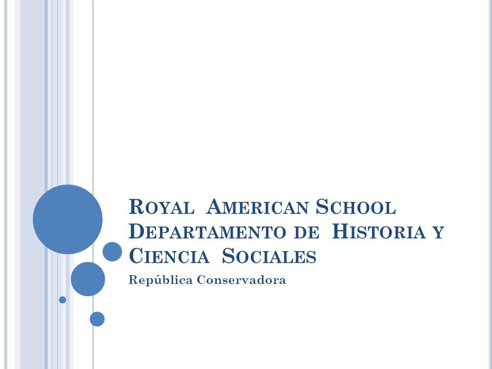 R OYAL A MERICAN S CHOOL D EPARTAMENTO DE H ISTORIA Y C IENCIA S OCIALES República Conservadora