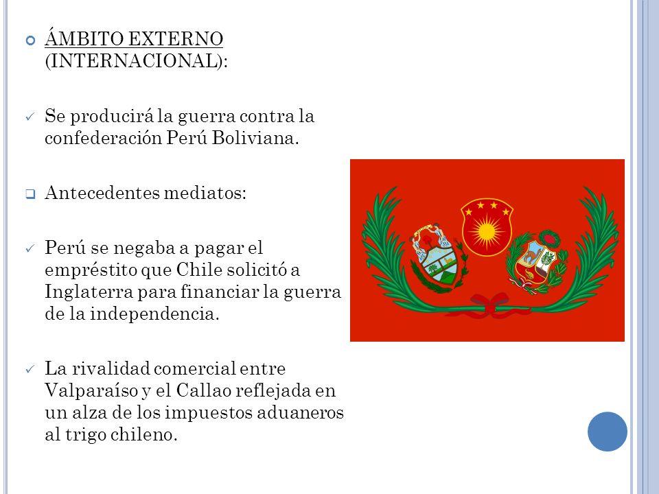ÁMBITO EXTERNO (INTERNACIONAL): Se producirá la guerra contra la confederación Perú Boliviana. Antecedentes mediatos: Perú se negaba a pagar el emprés