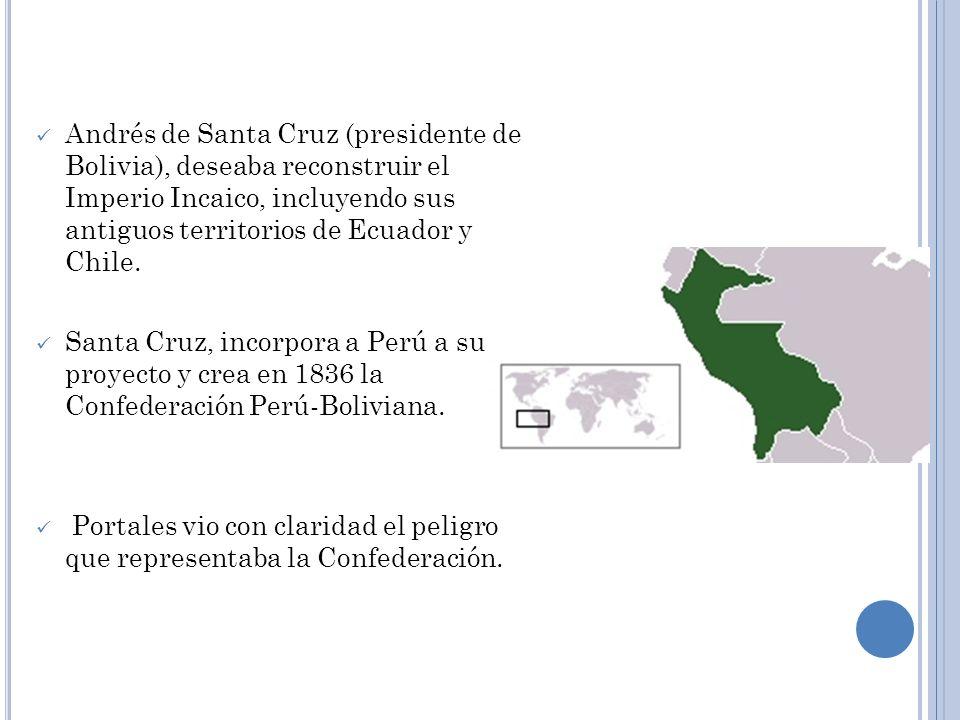 Andrés de Santa Cruz (presidente de Bolivia), deseaba reconstruir el Imperio Incaico, incluyendo sus antiguos territorios de Ecuador y Chile. Santa Cr