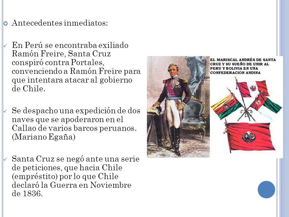 Antecedentes inmediatos: En Perú se encontraba exiliado Ramón Freire, Santa Cruz conspiró contra Portales, convenciendo a Ramón Freire para que intent