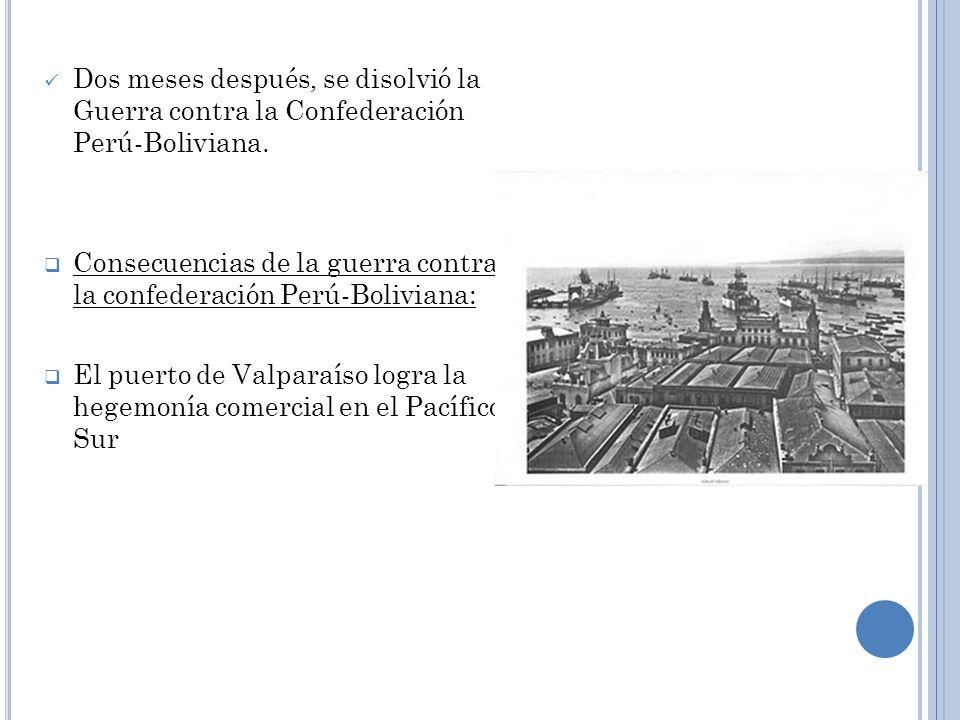 Dos meses después, se disolvió la Guerra contra la Confederación Perú-Boliviana. Consecuencias de la guerra contra la confederación Perú-Boliviana: El