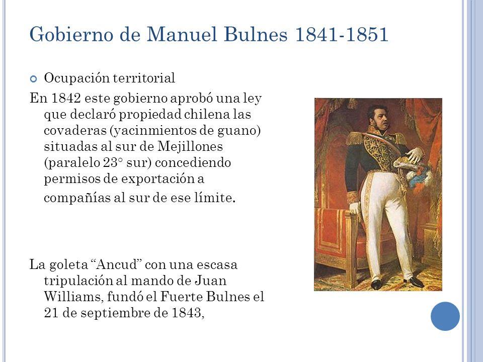 Gobierno de Manuel Bulnes 1841-1851 Ocupación territorial En 1842 este gobierno aprobó una ley que declaró propiedad chilena las covaderas (yacinmient