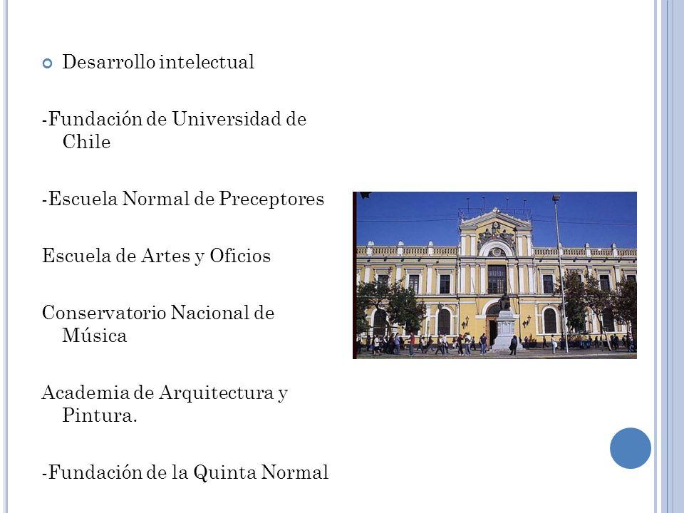 Desarrollo intelectual -Fundación de Universidad de Chile -Escuela Normal de Preceptores Escuela de Artes y Oficios Conservatorio Nacional de Música A