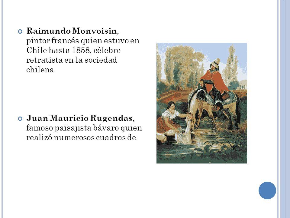 Raimundo Monvoisin, pintor francés quien estuvo en Chile hasta 1858, célebre retratista en la sociedad chilena Juan Mauricio Rugendas, famoso paisajis