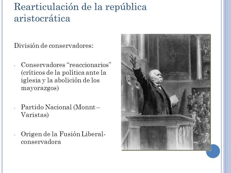 Rearticulación de la república aristocrática División de conservadores: - Conservadores reaccionarios (críticos de la política ante la iglesia y la ab