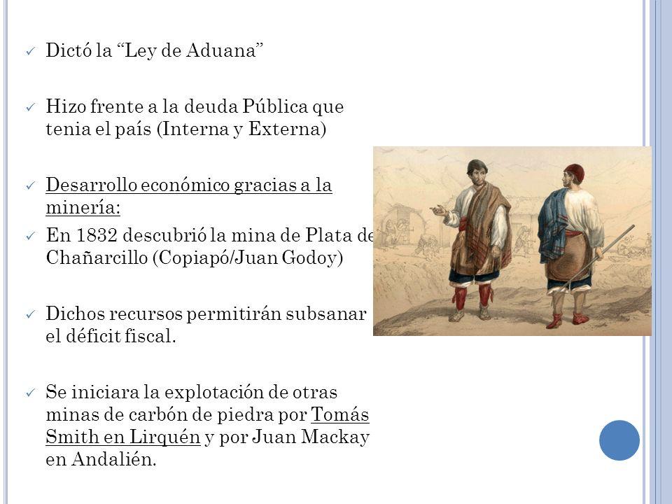 Dictó la Ley de Aduana Hizo frente a la deuda Pública que tenia el país (Interna y Externa) Desarrollo económico gracias a la minería: En 1832 descubr