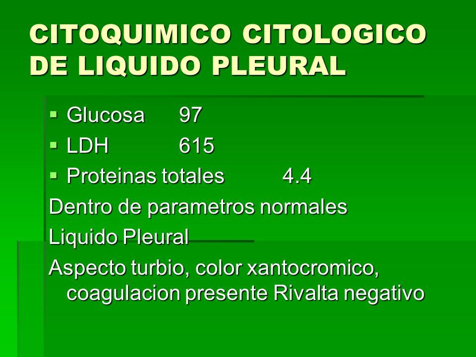 CITOQUIMICO CITOLOGICO DE LIQUIDO PLEURAL Glucosa 97 Glucosa 97 LDH 615 LDH 615 Proteinas totales 4.4 Proteinas totales 4.4 Dentro de parametros norma