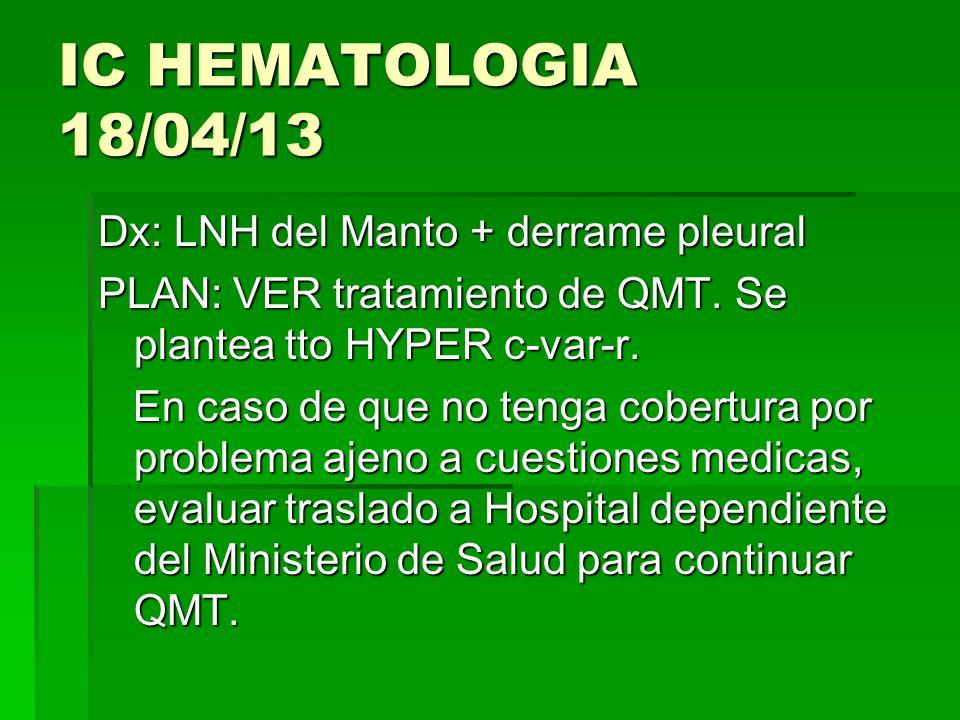 IC HEMATOLOGIA 18/04/13 Dx: LNH del Manto + derrame pleural PLAN: VER tratamiento de QMT. Se plantea tto HYPER c-var-r. En caso de que no tenga cobert