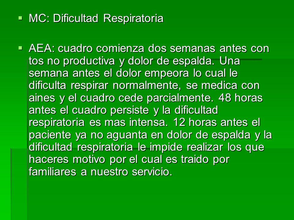 MC: Dificultad Respiratoria MC: Dificultad Respiratoria AEA: cuadro comienza dos semanas antes con tos no productiva y dolor de espalda. Una semana an