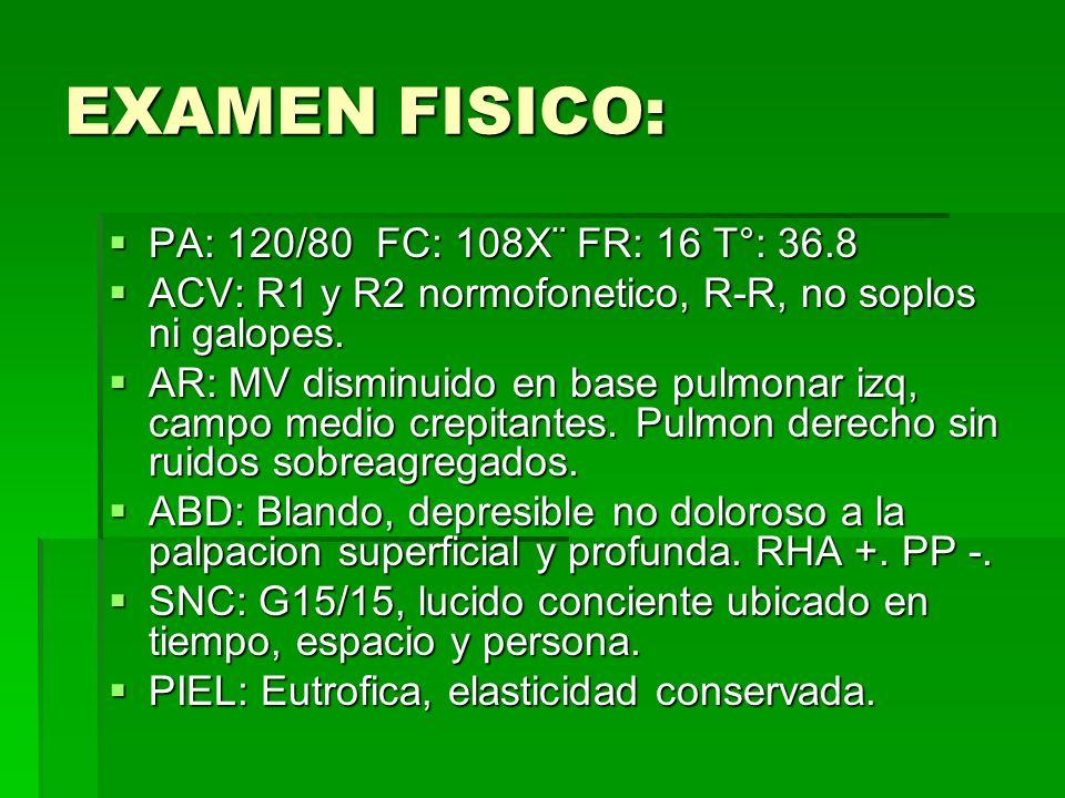 EXAMEN FISICO: PA: 120/80 FC: 108X¨ FR: 16 T°: 36.8 PA: 120/80 FC: 108X¨ FR: 16 T°: 36.8 ACV: R1 y R2 normofonetico, R-R, no soplos ni galopes. ACV: R