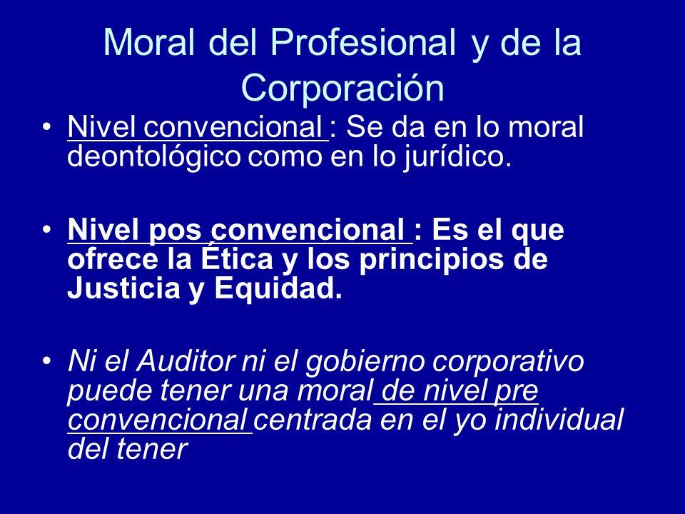 Moral del Profesional y de la Corporación Nivel convencional : Se da en lo moral deontológico como en lo jurídico. Nivel pos convencional : Es el que