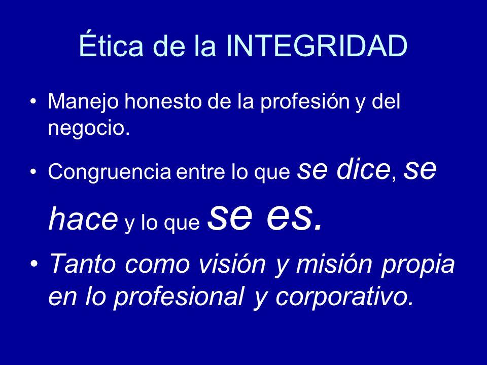 Ética de la INTEGRIDAD Manejo honesto de la profesión y del negocio. Congruencia entre lo que se dice, se hace y lo que se es. Tanto como visión y mis