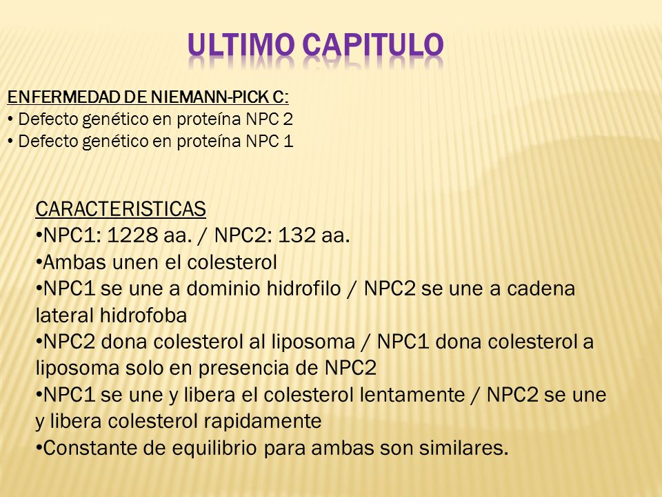 ENFERMEDAD DE NIEMANN-PICK C: Defecto genético en proteína NPC 2 Defecto genético en proteína NPC 1 CARACTERISTICAS NPC1: 1228 aa. / NPC2: 132 aa. Amb