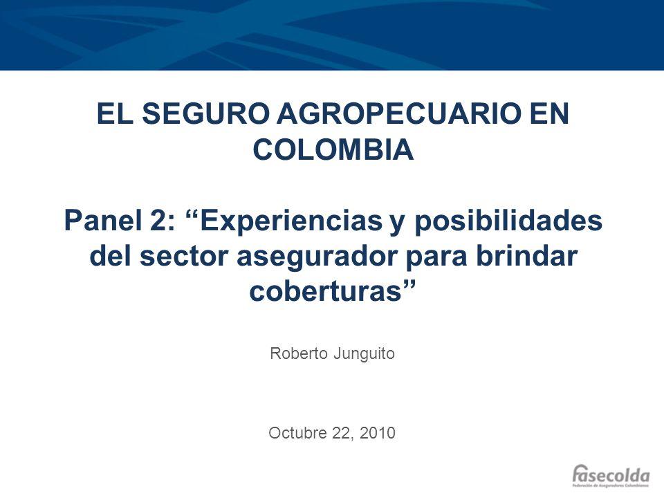 EL SEGURO AGROPECUARIO EN COLOMBIA Panel 2: Experiencias y posibilidades del sector asegurador para brindar coberturas Roberto Junguito Octubre 22, 20